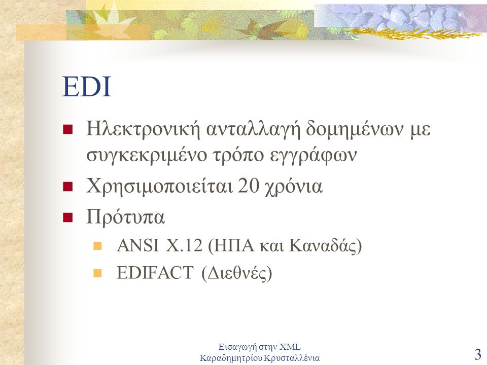 Εισαγωγή στην XML Καραδημητρίου Κρυσταλλένια 3 EDI Ηλεκτρονική ανταλλαγή δομημένων με συγκεκριμένο τρόπο εγγράφων Χρησιμοποιείται 20 χρόνια Πρότυπα ANSI X.12 (ΗΠΑ και Καναδάς) EDIFACT (Διεθνές)