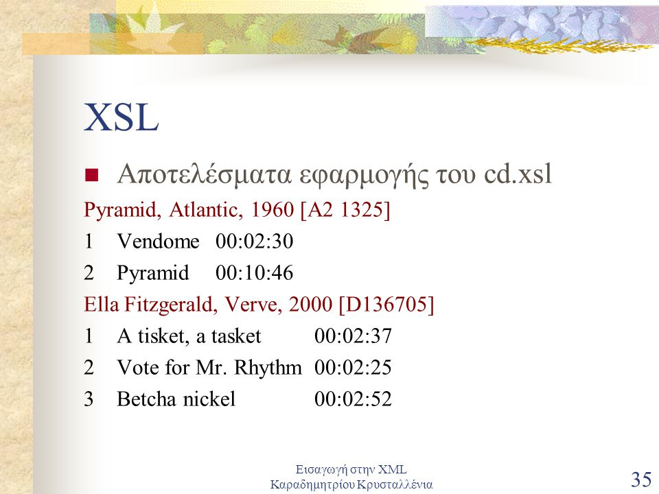 Εισαγωγή στην XML Καραδημητρίου Κρυσταλλένια 35 XSL Αποτελέσματα εφαρμογής του cd.xsl Pyramid, Atlantic, 1960 [A2 1325] 1 Vendome 00:02:30 2 Pyramid 00:10:46 Ella Fitzgerald, Verve, 2000 [D136705] 1 A tisket, a tasket 00:02:37 2 Vote for Mr.