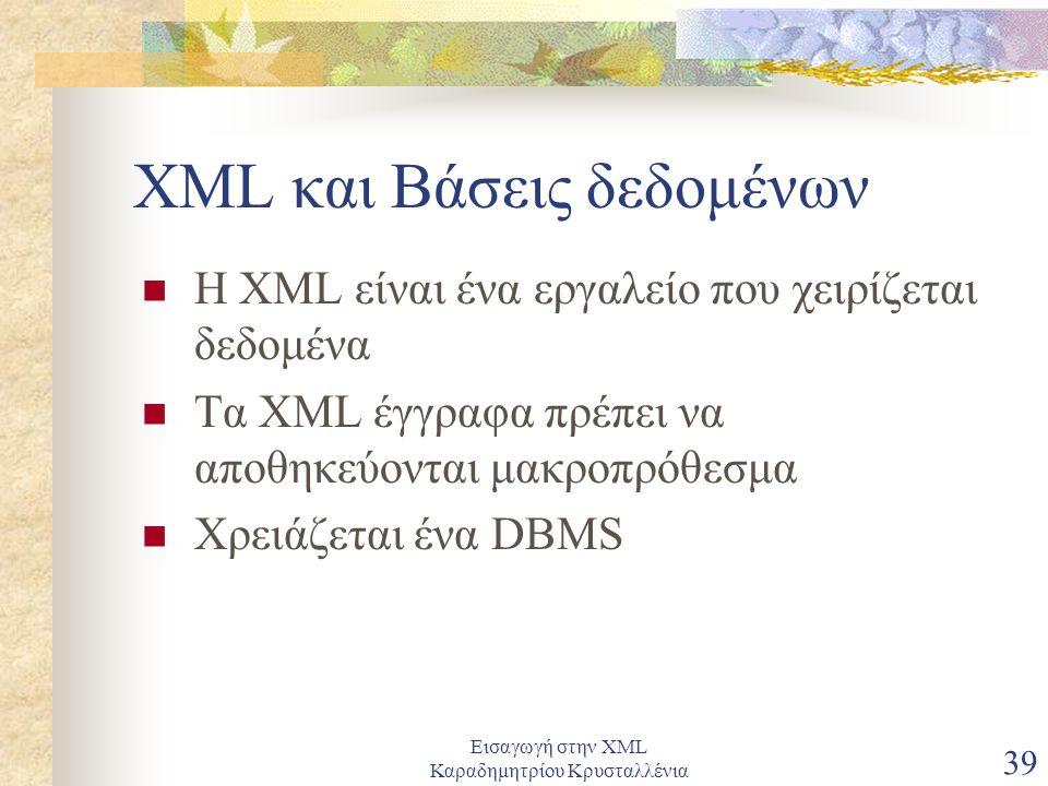 Εισαγωγή στην XML Καραδημητρίου Κρυσταλλένια 39 XML και Βάσεις δεδομένων Η XML είναι ένα εργαλείο που χειρίζεται δεδομένα Τα XML έγγραφα πρέπει να αποθηκεύονται μακροπρόθεσμα Χρειάζεται ένα DBMS