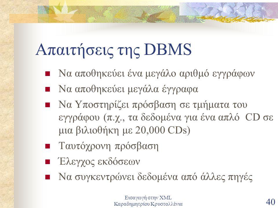 Εισαγωγή στην XML Καραδημητρίου Κρυσταλλένια 40 Απαιτήσεις της DBMS Να αποθηκεύει ένα μεγάλο αριθμό εγγράφων Να αποθηκεύει μεγάλα έγγραφα Να Υποστηρίζει πρόσβαση σε τμήματα του εγγράφου (π.χ., τα δεδομένα για ένα απλό CD σε μια βιλιοθήκη με 20,000 CDs) Ταυτόχρονη πρόσβαση Έλεγχος εκδόσεων Να συγκεντρώνει δεδομένα από άλλες πηγές