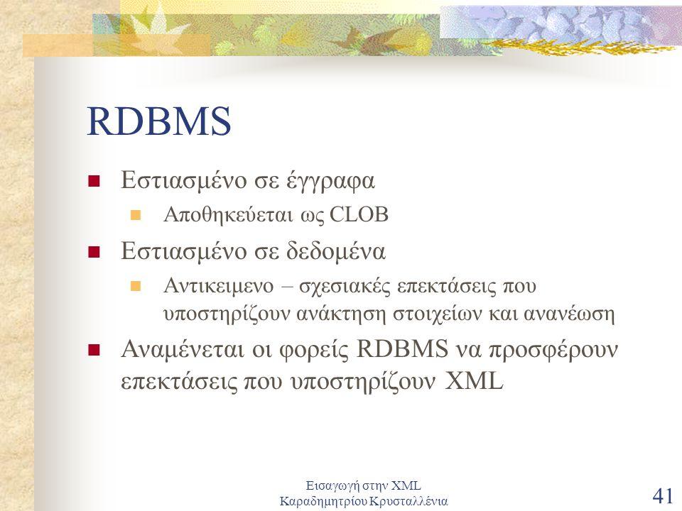Εισαγωγή στην XML Καραδημητρίου Κρυσταλλένια 41 RDBMS Εστιασμένο σε έγγραφα Αποθηκεύεται ως CLOB Εστιασμένο σε δεδομένα Αντικειμενο – σχεσιακές επεκτάσεις που υποστηρίζουν ανάκτηση στοιχείων και ανανέωση Αναμένεται οι φορείς RDBMS να προσφέρουν επεκτάσεις που υποστηρίζουν XML