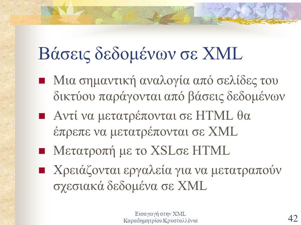 Εισαγωγή στην XML Καραδημητρίου Κρυσταλλένια 42 Βάσεις δεδομένων σε XML Μια σημαντική αναλογία από σελίδες του δικτύου παράγονται από βάσεις δεδομένων Αντί να μετατρέπονται σε HTML θα έπρεπε να μετατρέπονται σε XML Μετατροπή με το XSLσε HTML Χρειάζονται εργαλεία για να μετατραπούν σχεσιακά δεδομένα σε XML