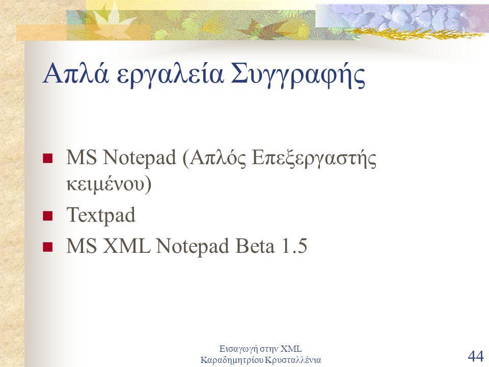 Εισαγωγή στην XML Καραδημητρίου Κρυσταλλένια 44 Απλά εργαλεία Συγγραφής MS Notepad (Απλός Επεξεργαστής κειμένου) Textpad MS XML Notepad Beta 1.5