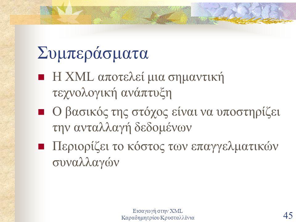 Εισαγωγή στην XML Καραδημητρίου Κρυσταλλένια 45 Συμπεράσματα Η XML αποτελεί μια σημαντική τεχνολογική ανάπτυξη Ο βασικός της στόχος είναι να υποστηρίζει την ανταλλαγή δεδομένων Περιορίζει το κόστος των επαγγελματικών συναλλαγών