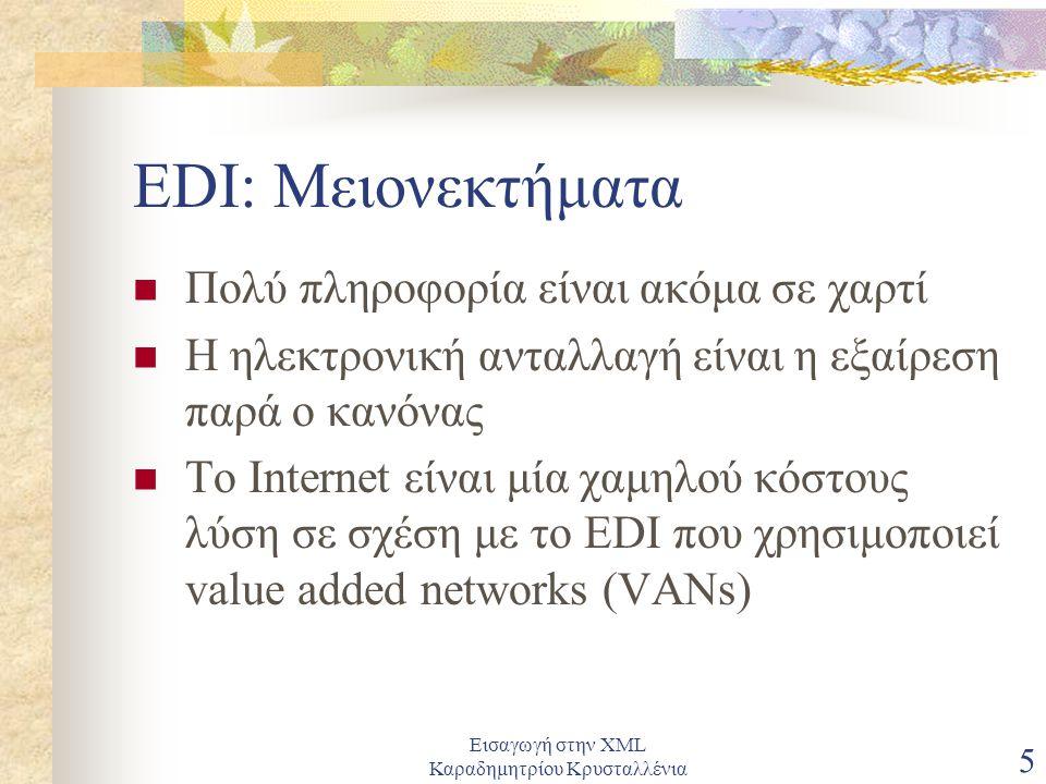 Εισαγωγή στην XML Καραδημητρίου Κρυσταλλένια 5 EDI: Μειονεκτήματα Πολύ πληροφορία είναι ακόμα σε χαρτί Η ηλεκτρονική ανταλλαγή είναι η εξαίρεση παρά ο κανόνας Το Internet είναι μία χαμηλού κόστους λύση σε σχέση με το EDI που χρησιμοποιεί value added networks (VANs)
