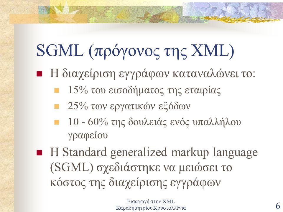 Εισαγωγή στην XML Καραδημητρίου Κρυσταλλένια 6 SGML (πρόγονος της XML) Η διαχείριση εγγράφων καταναλώνει το: 15% του εισοδήματος της εταιρίας 25% των εργατικών εξόδων 10 - 60% της δουλειάς ενός υπαλλήλου γραφείου Η Standard generalized markup language (SGML) σχεδιάστηκε να μειώσει το κόστος της διαχείρισης εγγράφων
