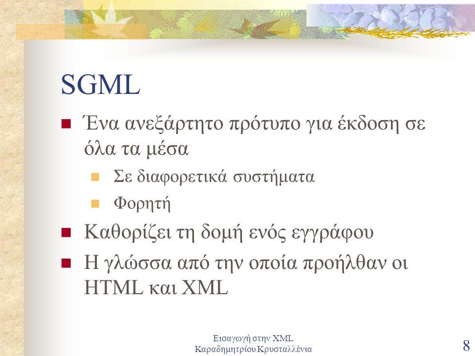 Εισαγωγή στην XML Καραδημητρίου Κρυσταλλένια 8 SGML Ένα ανεξάρτητο πρότυπο για έκδοση σε όλα τα μέσα Σε διαφορετικά συστήματα Φορητή Καθορίζει τη δομή ενός εγγράφου Η γλώσσα από την οποία προήλθαν οι HTML και XML
