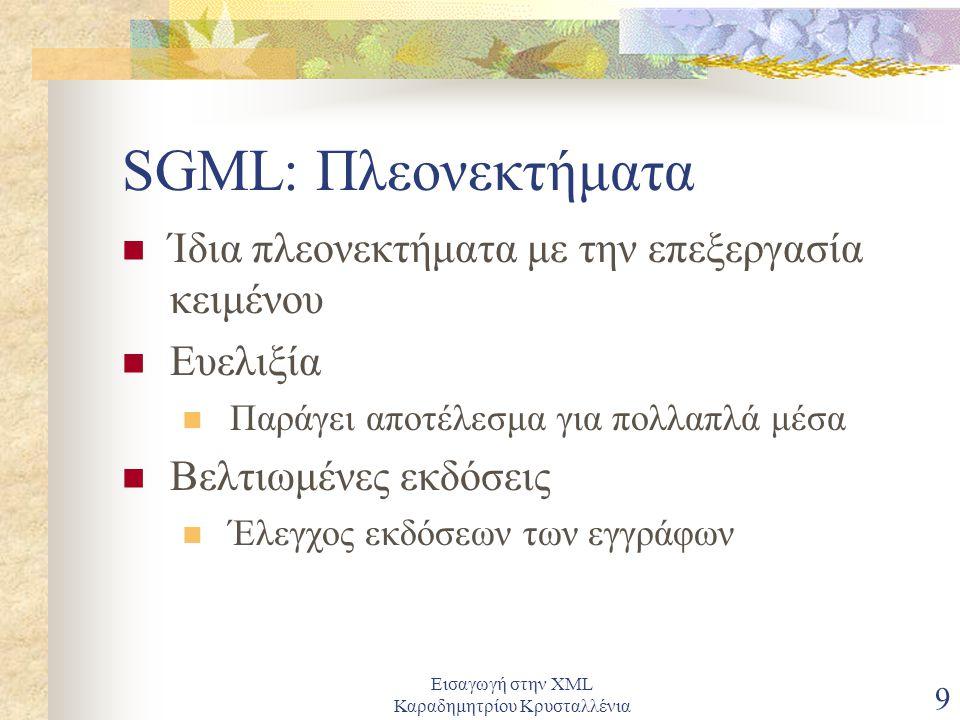 Εισαγωγή στην XML Καραδημητρίου Κρυσταλλένια 9 SGML: Πλεονεκτήματα Ίδια πλεονεκτήματα με την επεξεργασία κειμένου Ευελιξία Παράγει αποτέλεσμα για πολλαπλά μέσα Βελτιωμένες εκδόσεις Έλεγχος εκδόσεων των εγγράφων