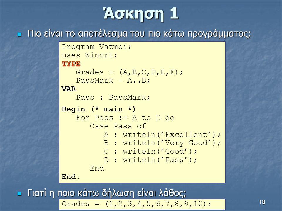 18 Άσκηση 1 Πιο είναι το αποτέλεσμα του πιο κάτω προγράμματος; Πιο είναι το αποτέλεσμα του πιο κάτω προγράμματος; Program Vatmoi; uses Wincrt;TYPE Gra