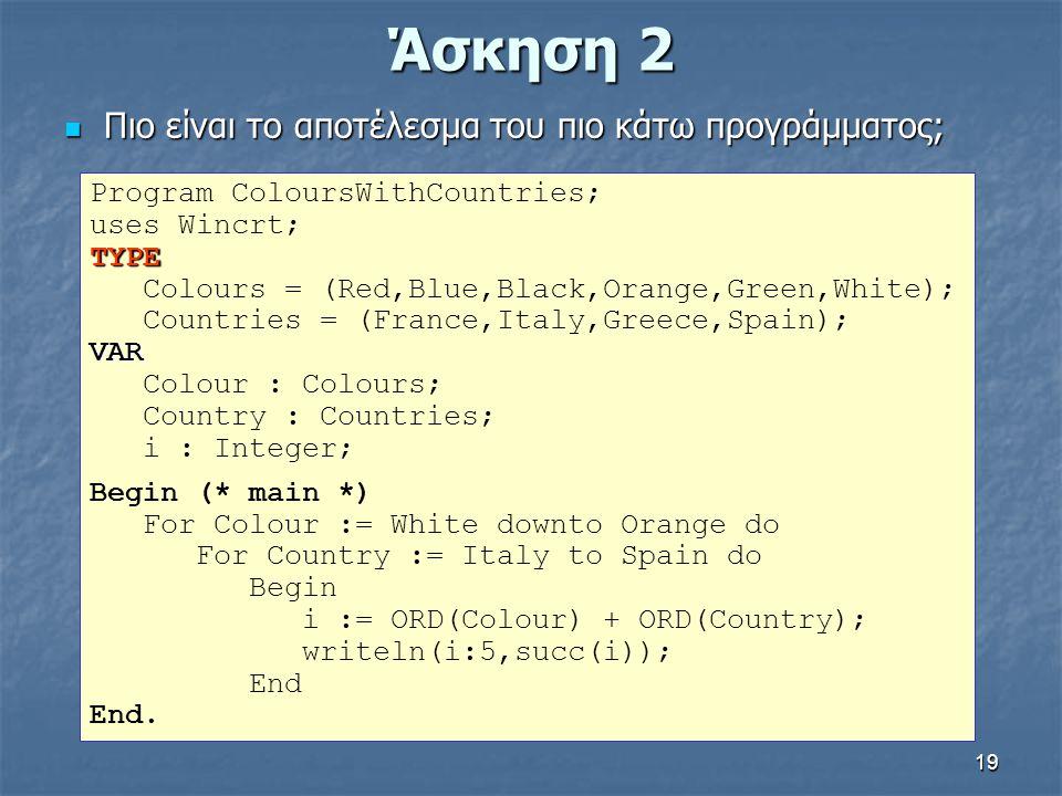 19 Άσκηση 2 Πιο είναι το αποτέλεσμα του πιο κάτω προγράμματος; Πιο είναι το αποτέλεσμα του πιο κάτω προγράμματος; Program ColoursWithCountries; uses W