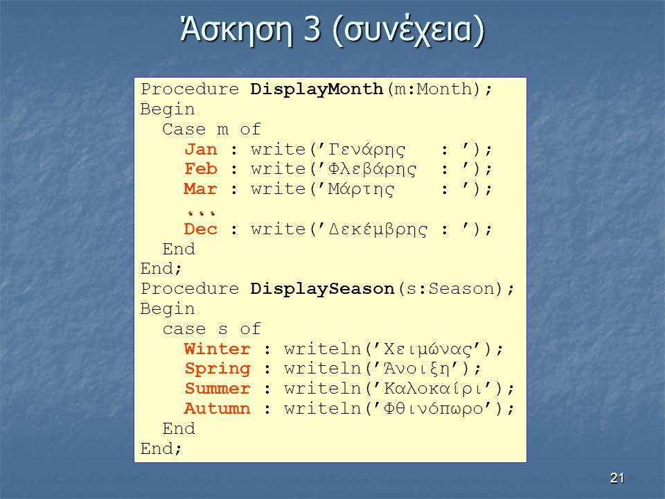 21 Άσκηση 3 (συνέχεια) Procedure DisplayMonth(m:Month); Begin Case m of Jan : write('Γενάρης : '); Feb : write('Φλεβάρης : '); Mar : write('Μάρτης : '