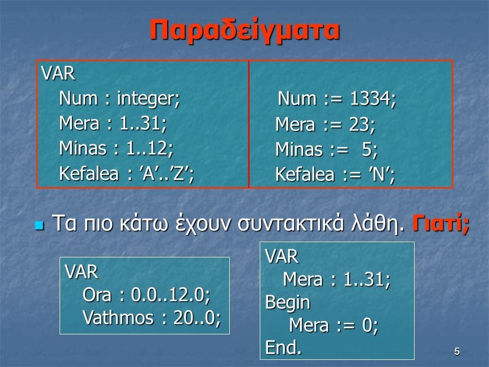 5 Παραδείγματα VAR Num : integer; Num : integer; Mera : 1..31; Mera : 1..31; Minas : 1..12; Minas : 1..12; Kefalea : 'A'..'Z'; Kefalea : 'A'..'Z'; Num