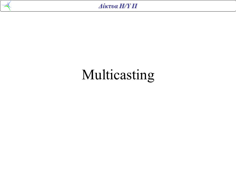 Δίκτυα Η/Υ ΙΙ Multicasting Η διαδικασία της μετάδοσης πακέτων από μια πηγή προς τα μέλη μιας κλειστής ομάδας.