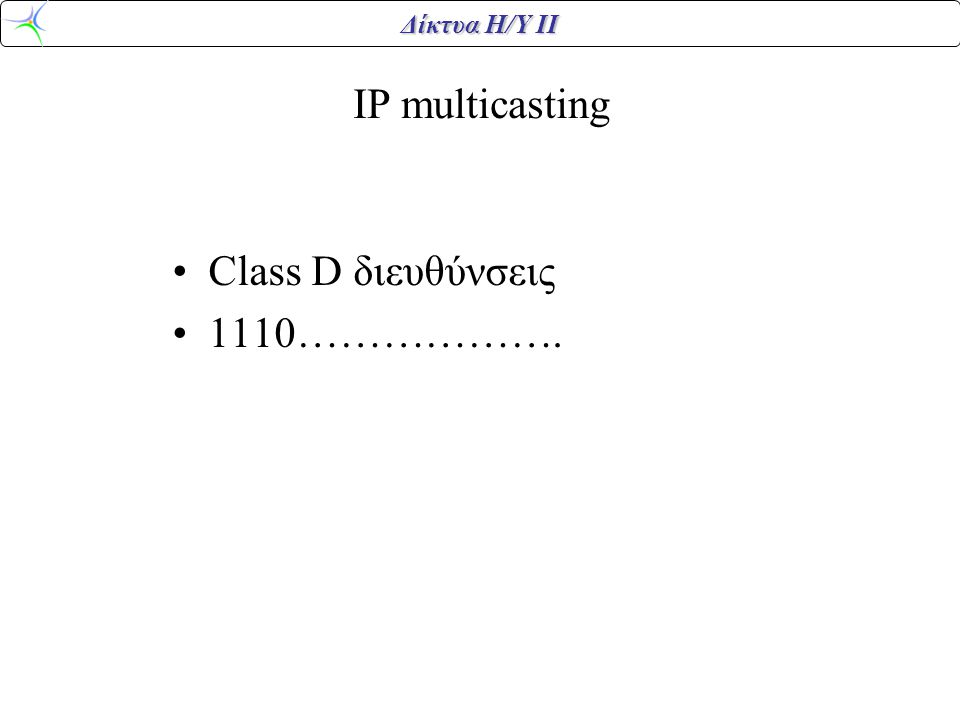 Δίκτυα Η/Υ ΙΙ IP multicasting Class D διευθύνσεις 1110……………….