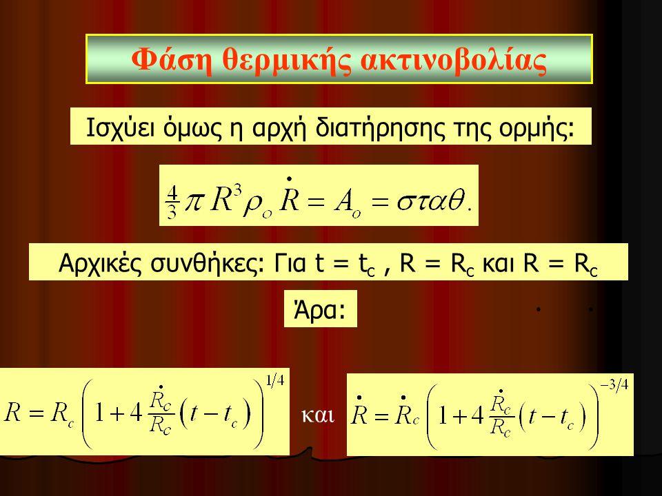 Ισχύει όμως η αρχή διατήρησης της ορμής: Φάση θερμικής ακτινοβολίας Άρα: Αρχικές συνθήκες: Για t = t c, R = R c και R = R c ●● και