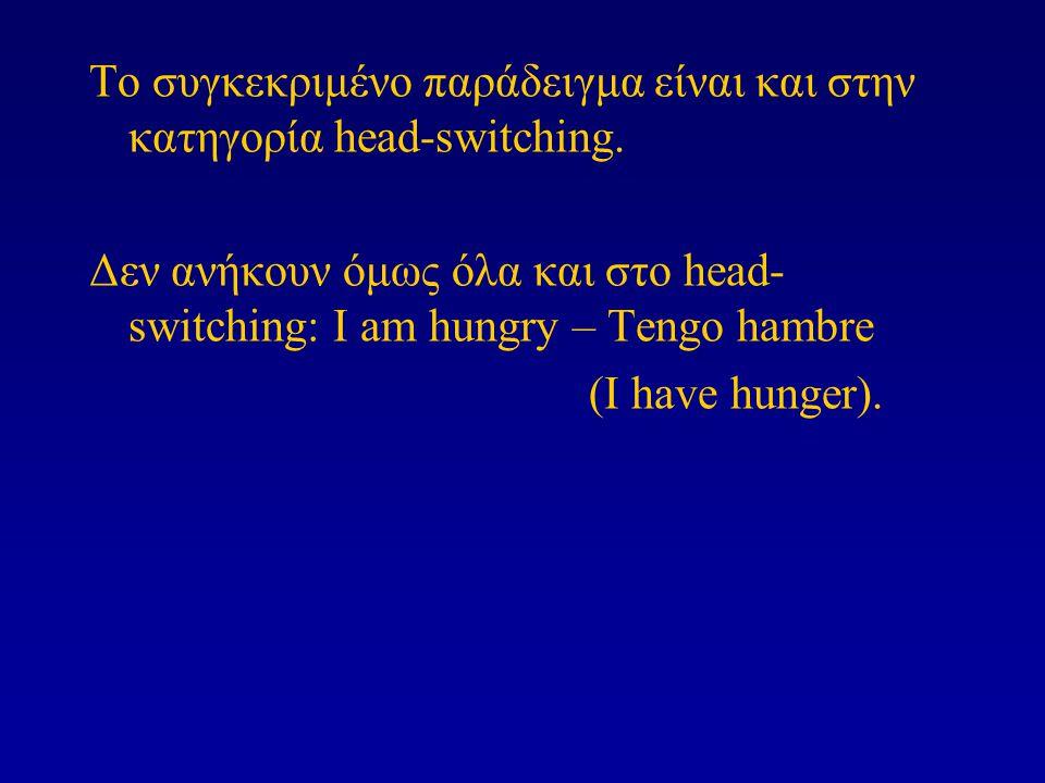 Το συγκεκριμένο παράδειγμα είναι και στην κατηγορία head-switching. Δεν ανήκουν όμως όλα και στο head- switching: I am hungry – Tengo hambre (I have h