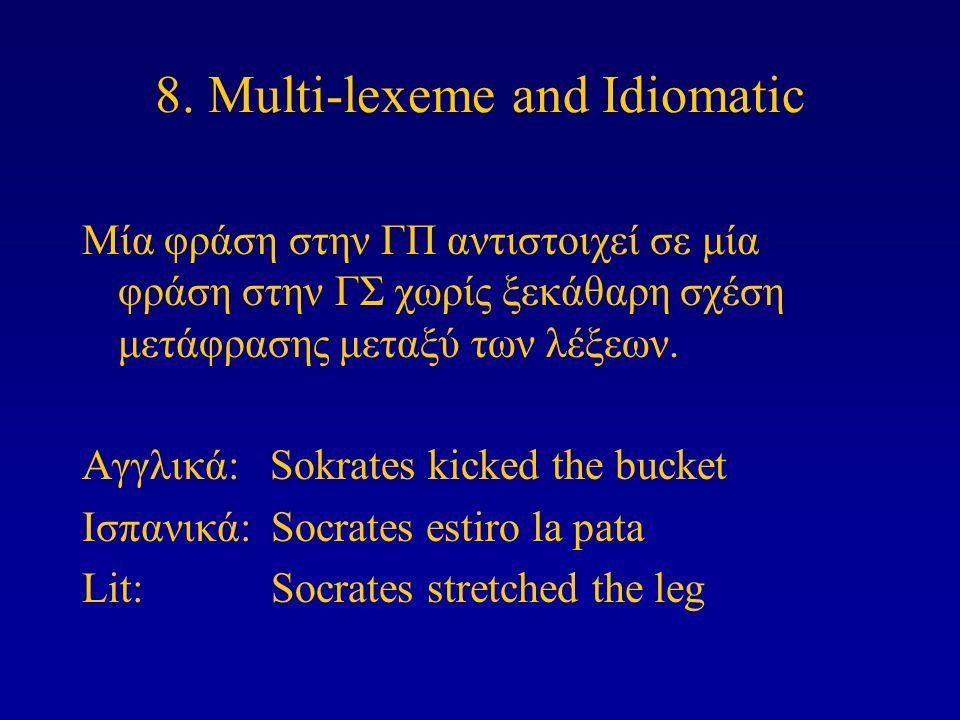 8. Multi-lexeme and Idiomatic Μία φράση στην ΓΠ αντιστοιχεί σε μία φράση στην ΓΣ χωρίς ξεκάθαρη σχέση μετάφρασης μεταξύ των λέξεων. Αγγλικά: Sokrates