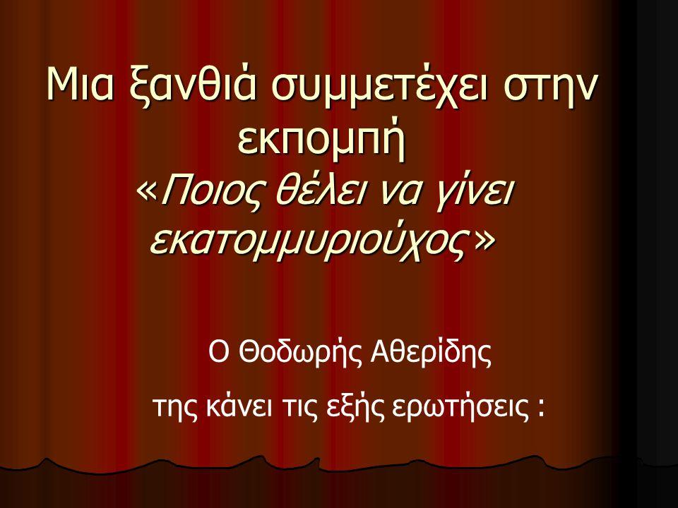 Μια ξανθιά συμμετέχει στην εκπομπή «Ποιος θέλει να γίνει εκατομμυριούχος » Ο Θοδωρής Αθερίδης της κάνει τις εξής ερωτήσεις :