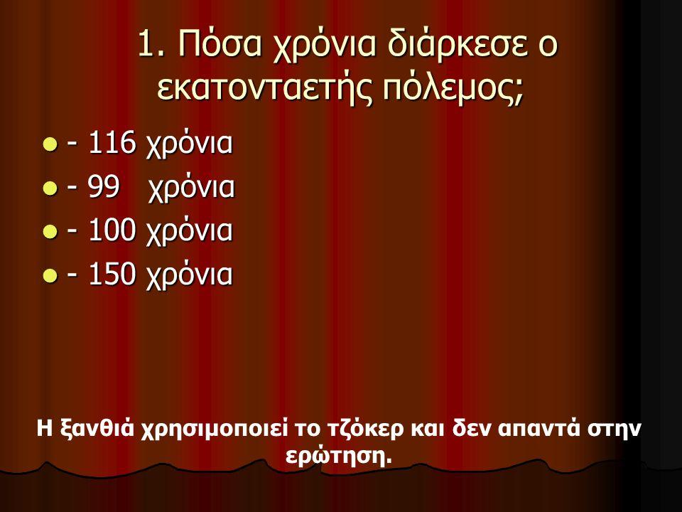 1. Πόσα χρόνια διάρκεσε ο εκατονταετής πόλεμος; 1. Πόσα χρόνια διάρκεσε ο εκατονταετής πόλεμος; - 116 χρόνια - 116 χρόνια - 99 χρόνια - 99 χρόνια - 10