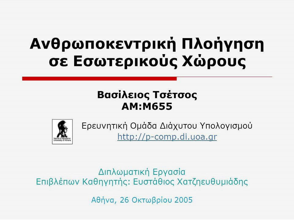 Ανθρωποκεντρική Πλοήγηση σε Εσωτερικούς Χώρους Ερευνητική Ομάδα Διάχυτου Υπολογισμού http://p-comp.di.uoa.gr Βασίλειος Τσέτσος ΑΜ:Μ655 Διπλωματική Εργασία Επιβλέπων Καθηγητής: Ευστάθιος Χατζηευθυμιάδης Αθήνα, 26 Οκτωβρίου 2005