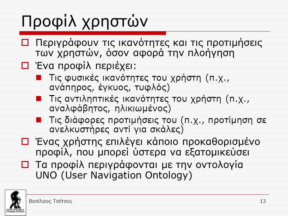 Βασίλειος Τσέτσος 13 Προφίλ χρηστών  Περιγράφουν τις ικανότητες και τις προτιμήσεις των χρηστών, όσον αφορά την πλοήγηση  Ένα προφίλ περιέχει: Τις φυσικές ικανότητες του χρήστη (π.χ., ανάπηρος, έγκυος, τυφλός) Τις αντιληπτικές ικανότητες του χρήστη (π.χ., αναλφάβητος, ηλικιωμένος) Τις διάφορες προτιμήσεις του (π.χ., προτίμηση σε ανελκυστήρες αντί για σκάλες)  Ένας χρήστης επιλέγει κάποιο προκαθορισμένο προφίλ, που μπορεί ύστερα να εξατομικεύσει  Τα προφίλ περιγράφονται με την οντολογία UNO (User Navigation Ontology)