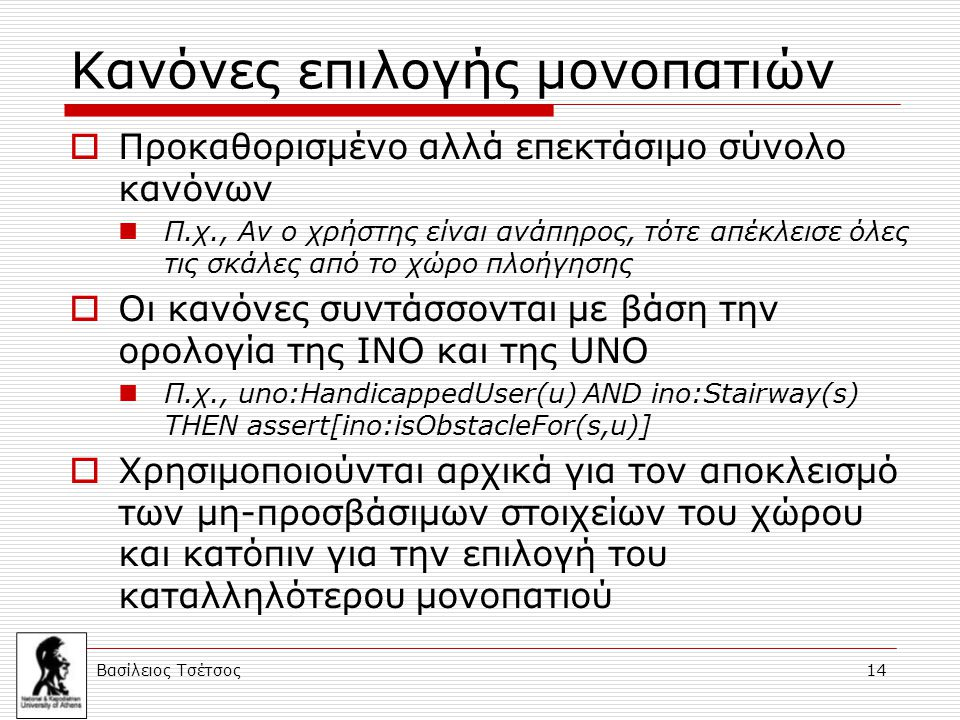Βασίλειος Τσέτσος 14 Κανόνες επιλογής μονοπατιών  Προκαθορισμένο αλλά επεκτάσιμο σύνολο κανόνων Π.χ., Αν ο χρήστης είναι ανάπηρος, τότε απέκλεισε όλες τις σκάλες από το χώρο πλοήγησης  Οι κανόνες συντάσσονται με βάση την ορολογία της ΙΝΟ και της UNO Π.χ., uno:HandicappedUser(u) AND ino:Stairway(s) THEN assert[ino:isObstacleFor(s,u)]  Χρησιμοποιούνται αρχικά για τον αποκλεισμό των μη-προσβάσιμων στοιχείων του χώρου και κατόπιν για την επιλογή του καταλληλότερου μονοπατιού