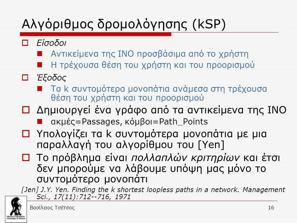Βασίλειος Τσέτσος 16 Αλγόριθμος δρομολόγησης (kSP)  Είσοδοι Αντικείμενα της ΙΝΟ προσβάσιμα από το χρήστη Η τρέχουσα θέση του χρήστη και του προορισμού  Έξοδος Τα k συντομότερα μονοπάτια ανάμεσα στη τρέχουσα θέση του χρήστη και του προορισμού  Δημιουργεί ένα γράφο από τα αντικείμενα της ΙΝΟ ακμές=Passages, κόμβοι=Path_Points  Υπολογίζει τα k συντομότερα μονοπάτια με μια παραλλαγή του αλγορίθμου του [Yen]  Το πρόβλημα είναι πολλαπλών κριτηρίων και έτσι δεν μπορούμε να λάβουμε υπόψη μας μόνο το συντομότερο μονοπάτι [Jen] J.Y.