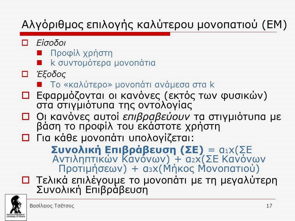 Βασίλειος Τσέτσος 17 Αλγόριθμος επιλογής καλύτερου μονοπατιού (EM)  Είσοδοι Προφίλ χρήστη k συντομότερα μονοπάτια  Έξοδος Το «καλύτερο» μονοπάτι ανάμεσα στα k  Εφαρμόζονται οι κανόνες (εκτός των φυσικών) στα στιγμιότυπα της οντολογίας  Οι κανόνες αυτοί επιβραβεύουν τα στιγμιότυπα με βάση το προφίλ του εκάστοτε χρήστη  Για κάθε μονοπάτι υπολογίζεται: Συνολική Επιβράβευση (ΣΕ) = α 1 x(ΣΕ Αντιληπτικών Κανόνων) + α 2 x(ΣΕ Κανόνων Προτιμήσεων) + α 3 x(Μήκος Μονοπατιού)  Τελικά επιλέγουμε το μονοπάτι με τη μεγαλύτερη Συνολική Επιβράβευση