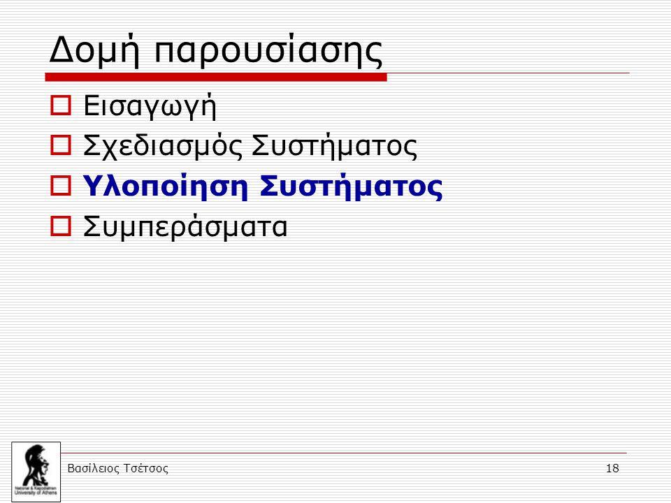 Βασίλειος Τσέτσος 18 Δομή παρουσίασης  Εισαγωγή  Σχεδιασμός Συστήματος  Υλοποίηση Συστήματος  Συμπεράσματα