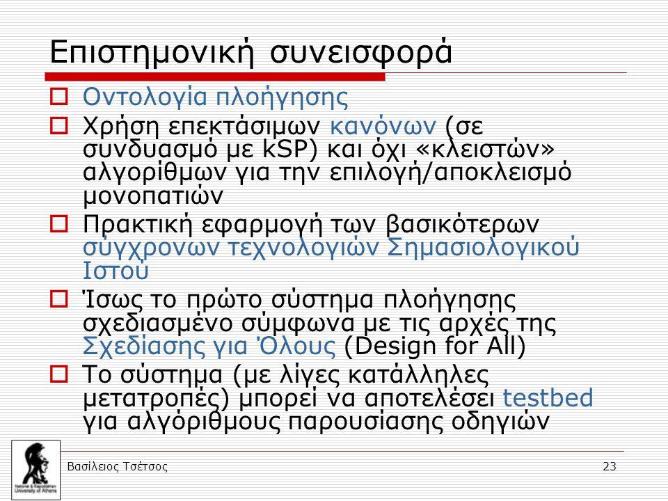 Βασίλειος Τσέτσος 23 Επιστημονική συνεισφορά  Οντολογία πλοήγησης  Χρήση επεκτάσιμων κανόνων (σε συνδυασμό με kSP) και όχι «κλειστών» αλγορίθμων για την επιλογή/αποκλεισμό μονοπατιών  Πρακτική εφαρμογή των βασικότερων σύγχρονων τεχνολογιών Σημασιολογικού Ιστού  Ίσως το πρώτο σύστημα πλοήγησης σχεδιασμένο σύμφωνα με τις αρχές της Σχεδίασης για Όλους (Design for All)  Το σύστημα (με λίγες κατάλληλες μετατροπές) μπορεί να αποτελέσει testbed για αλγόριθμους παρουσίασης οδηγιών
