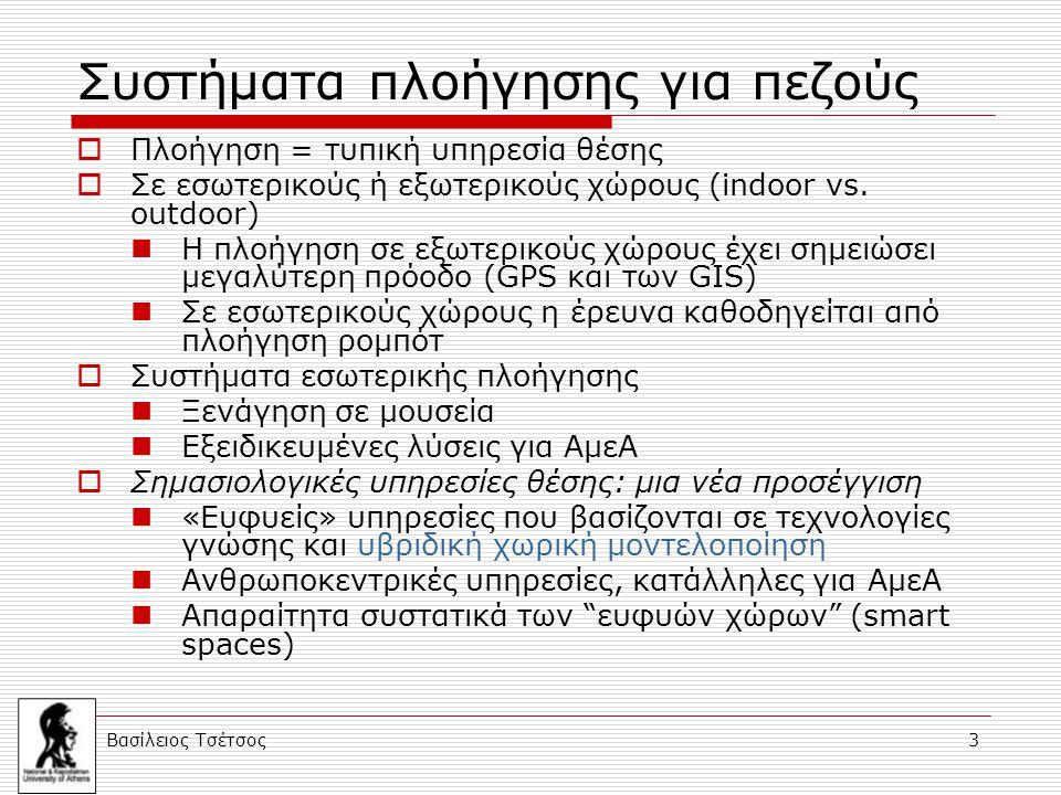 Βασίλειος Τσέτσος 3 Συστήματα πλοήγησης για πεζούς  Πλοήγηση = τυπική υπηρεσία θέσης  Σε εσωτερικούς ή εξωτερικούς χώρους (indoor vs. outdoor) Η πλο