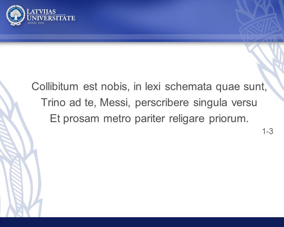 Collibitum est nobis, in lexi schemata quae sunt, Trino ad te, Messi, perscribere singula versu Et prosam metro pariter religare priorum. 1-3