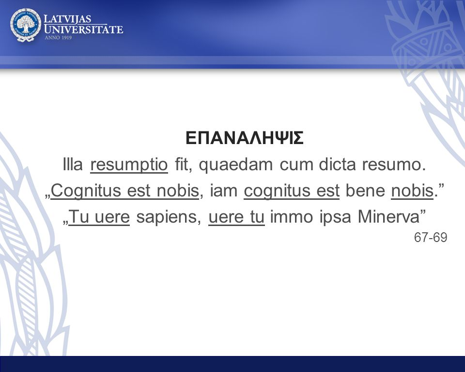 """ΕΠΑΝΑΛΗΨΙΣ Illa resumptio fit, quaedam cum dicta resumo. """"Cognitus est nobis, iam cognitus est bene nobis."""" """"Tu uere sapiens, uere tu immo ipsa Minerv"""