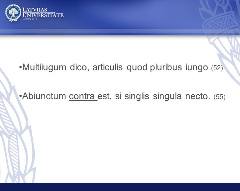 Multiiugum dico, articulis quod pluribus iungo (52) Abiunctum contra est, si singlis singula necto. (55)