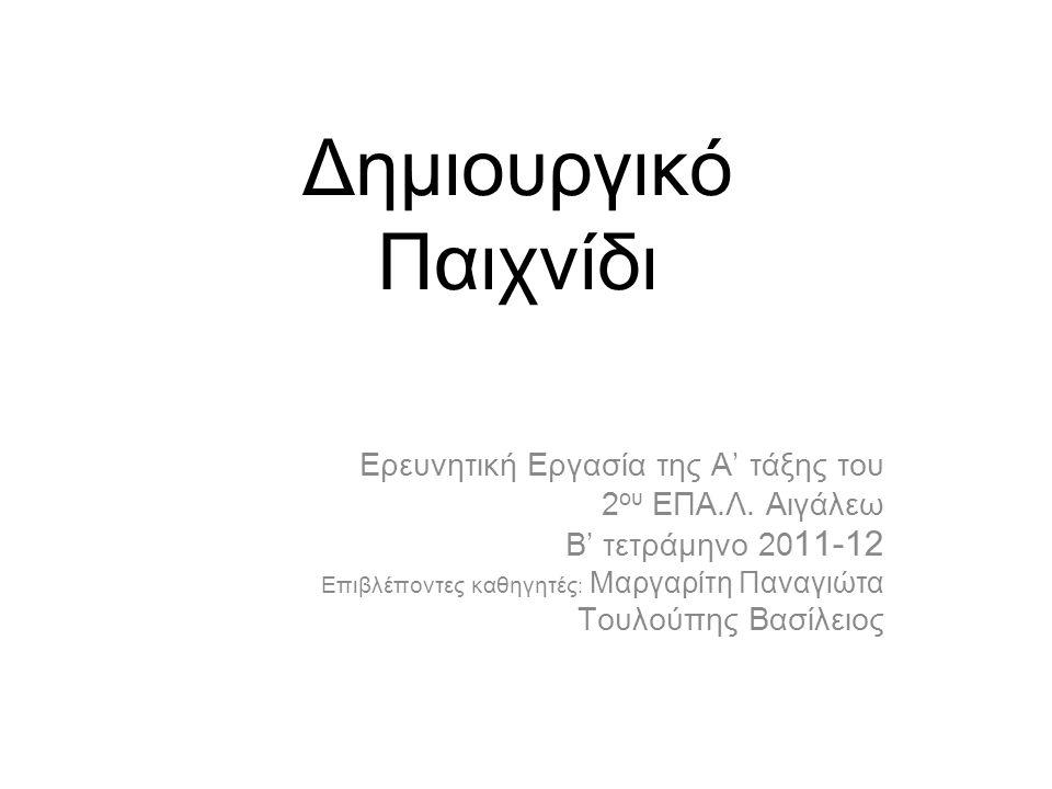 Δημιουργικό Παιχνίδι Ερευνητική Εργασία της Α' τάξης του 2 ου ΕΠΑ.Λ. Αιγάλεω Β' τετράμηνο 20 11-12 Επιβλέποντες καθηγητές : Μαργαρίτη Παναγιώτα Τουλού