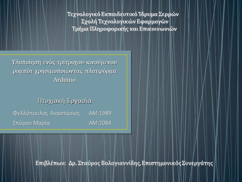 Υλοποίηση ενός τρίτροχου κινούμενου ρομπότ χρησιμοποιώντας πλατφόρμα Arduino Πτυχιακή Εργασία Επιβλέπων: Δρ. Σταύρος Βολογιαννίδης, Επιστημονικός Συνε