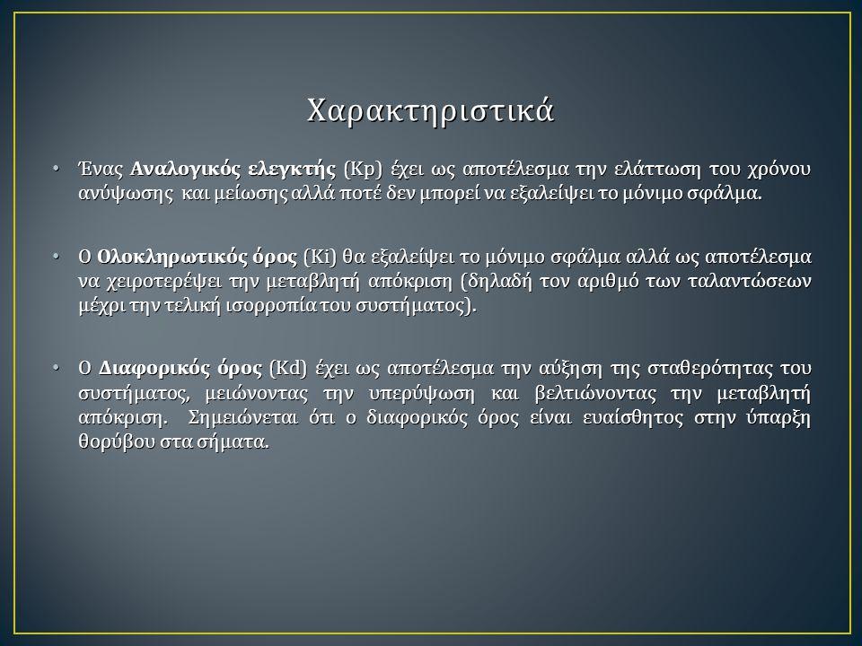 Χαρακτηριστικά Ένας Αναλογικός ελεγκτής (Kp) έχει ως αποτέλεσμα την ελάττωση του χρόνου ανύψωσης και μείωσης αλλά ποτέ δεν μπορεί να εξαλείψει το μόνι