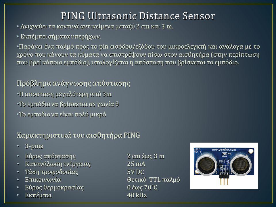PING Ultrasonic Distance Sensor Aνιχνεύει τα κοντινά αντικείμενα μεταξύ 2 cm και 3 m. Aνιχνεύει τα κοντινά αντικείμενα μεταξύ 2 cm και 3 m. Εκπέμπει σ