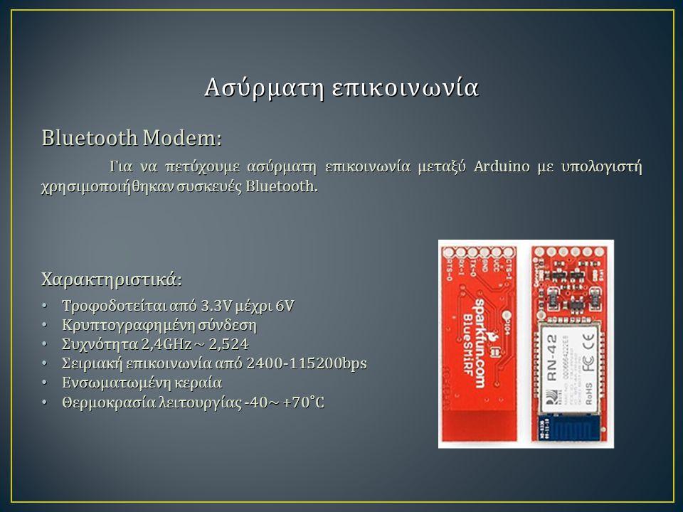 Ασύρματη επικοινωνία Bluetooth Modem: Για να πετύχουμε ασύρματη επικοινωνία μεταξύ Arduino με υπολογιστή χρησιμοποιήθηκαν συσκευές Bluetooth. Χαρακτηρ