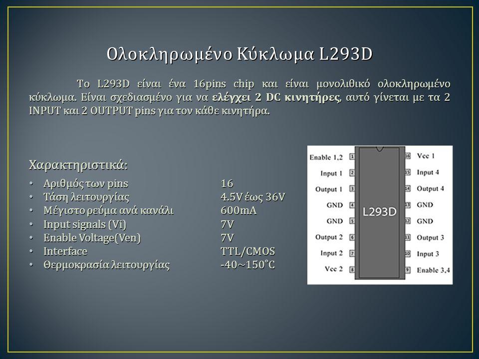 Ολοκληρωμένο Κύκλωμα L293D Τo L293D είναι ένα 16pins chip και είναι μονολιθικό ολοκληρωμένο κύκλωμα. Είναι σχεδιασμένο για να ελέγχει 2 DC κινητήρες,