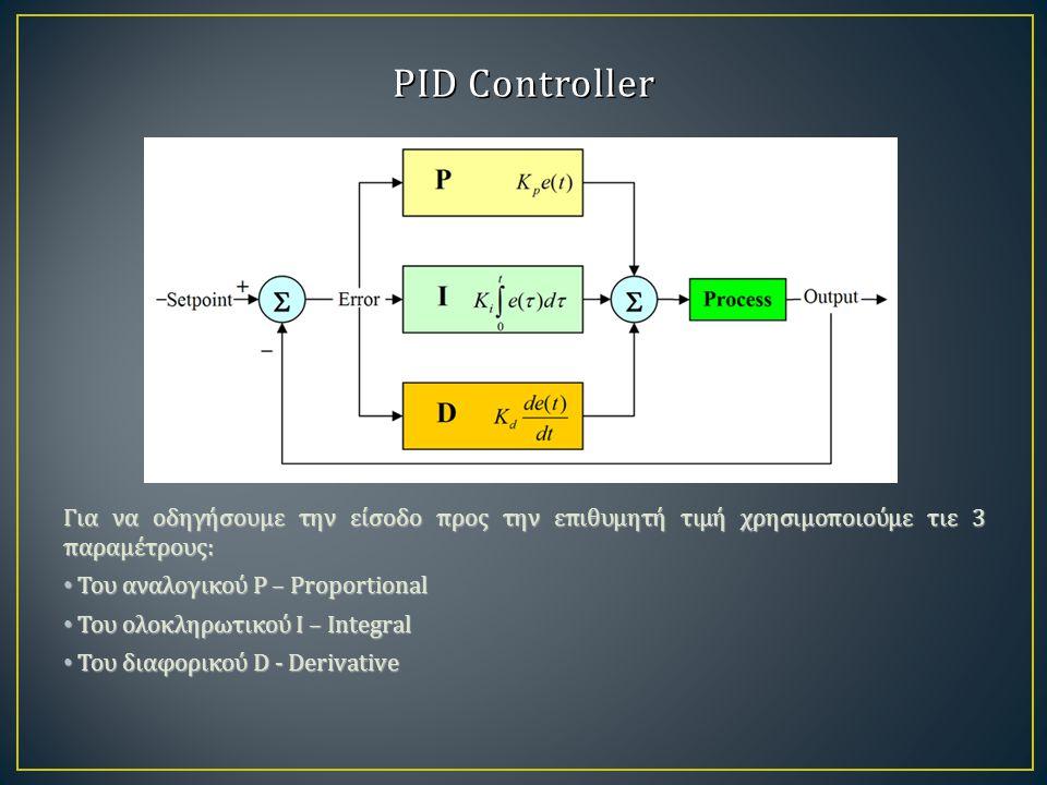 PID Controller Για να οδηγήσουμε την είσοδο προς την επιθυμητή τιμή χρησιμοποιούμε τιε 3 παραμέτρους: Του αναλογικού P – Proportional Του αναλογικού P