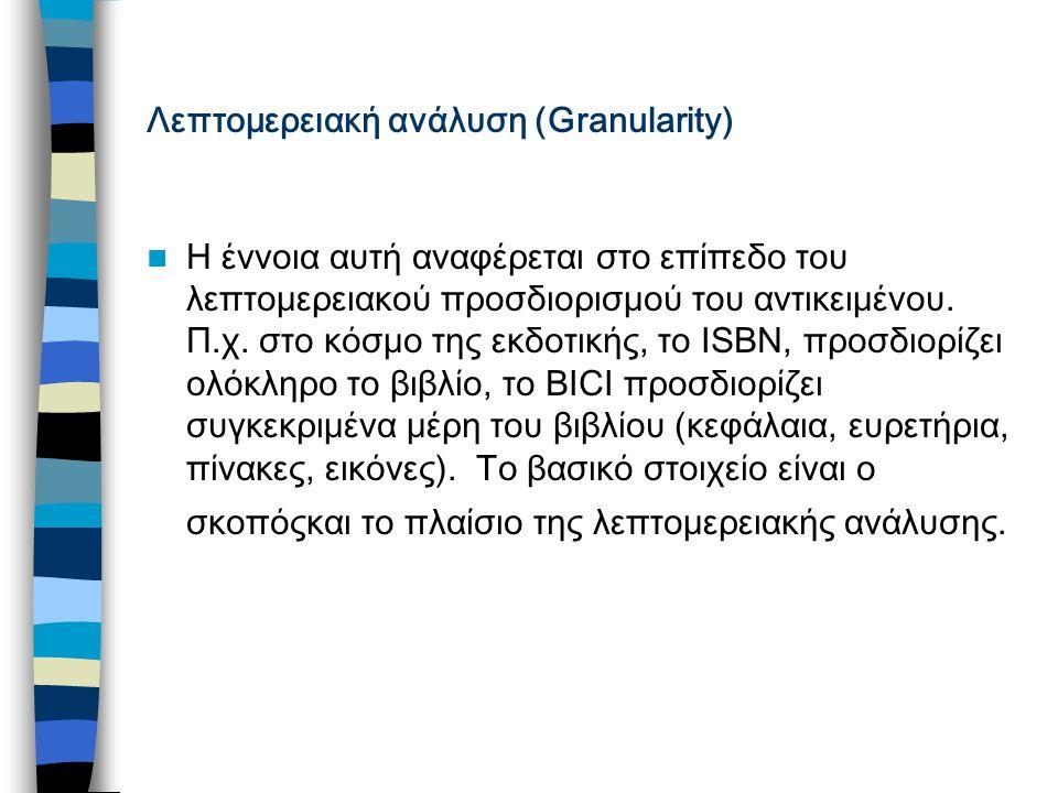 Λεπτομερειακή ανάλυση (Granularity) Η έννοια αυτή αναφέρεται στο επίπεδο του λεπτομερειακού προσδιορισμού του αντικειμένου.
