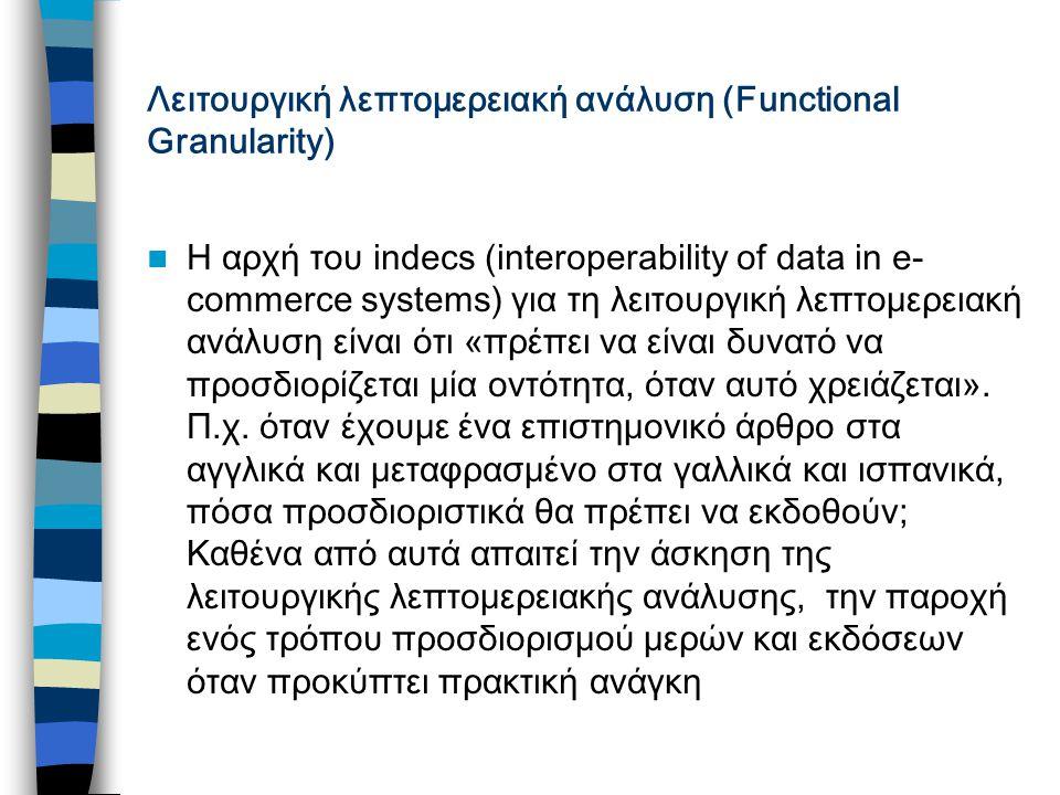 Λειτουργική λεπτομερειακή ανάλυση (Functional Granularity) Η αρχή του indecs (interoperability of data in e- commerce systems) για τη λειτουργική λεπτομερειακή ανάλυση είναι ότι «πρέπει να είναι δυνατό να προσδιορίζεται μία οντότητα, όταν αυτό χρειάζεται».