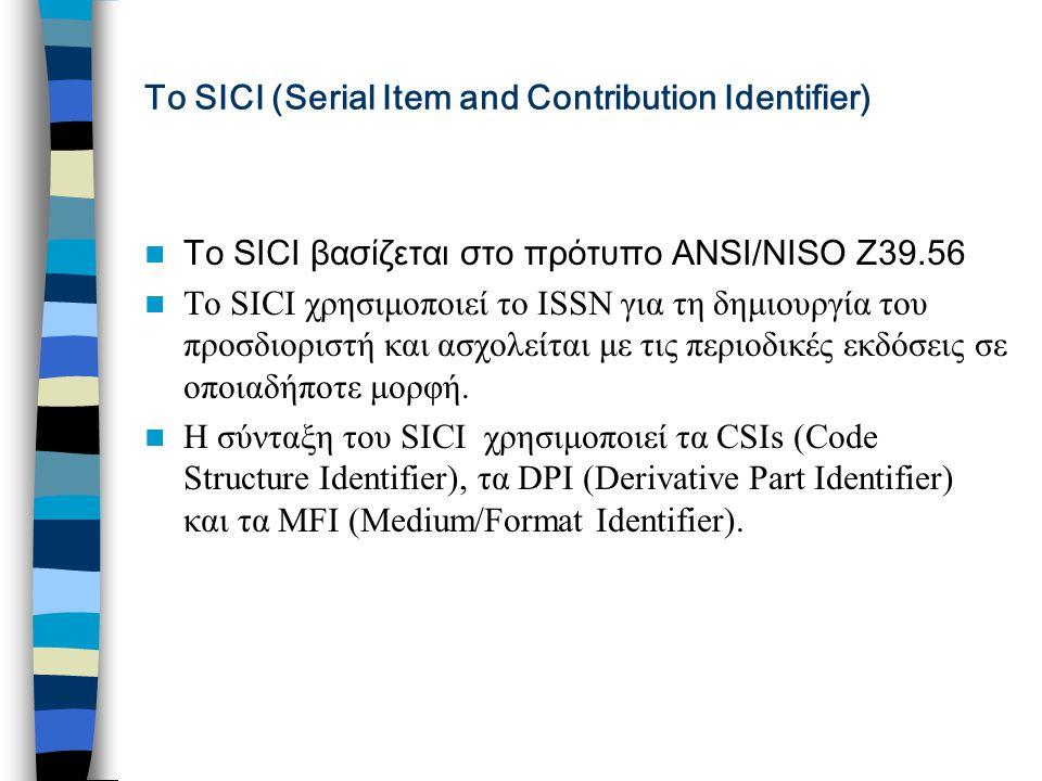 Το SICI (Serial Item and Contribution Identifier) Tο SICI βασίζεται στο πρότυπο ΑΝSI/NISO Z39.56 To SICI χρησιμοποιεί το ΙSSN για τη δημιουργία του προσδιοριστή και ασχολείται με τις περιοδικές εκδόσεις σε οποιαδήποτε μορφή.