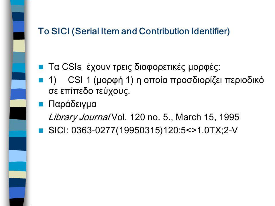 Το SICI (Serial Item and Contribution Identifier) Τα CSIs έχουν τρεις διαφορετικές μορφές: 1) CSI 1 (μορφή 1) η οποία προσδιορίζει περιοδικό σε επίπεδο τεύχους.