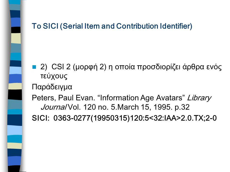 Το SICI (Serial Item and Contribution Identifier) 2) CSI 2 (μορφή 2) η οποία προσδιορίζει άρθρα ενός τεύχους Παράδειγμα Peters, Paul Evan.