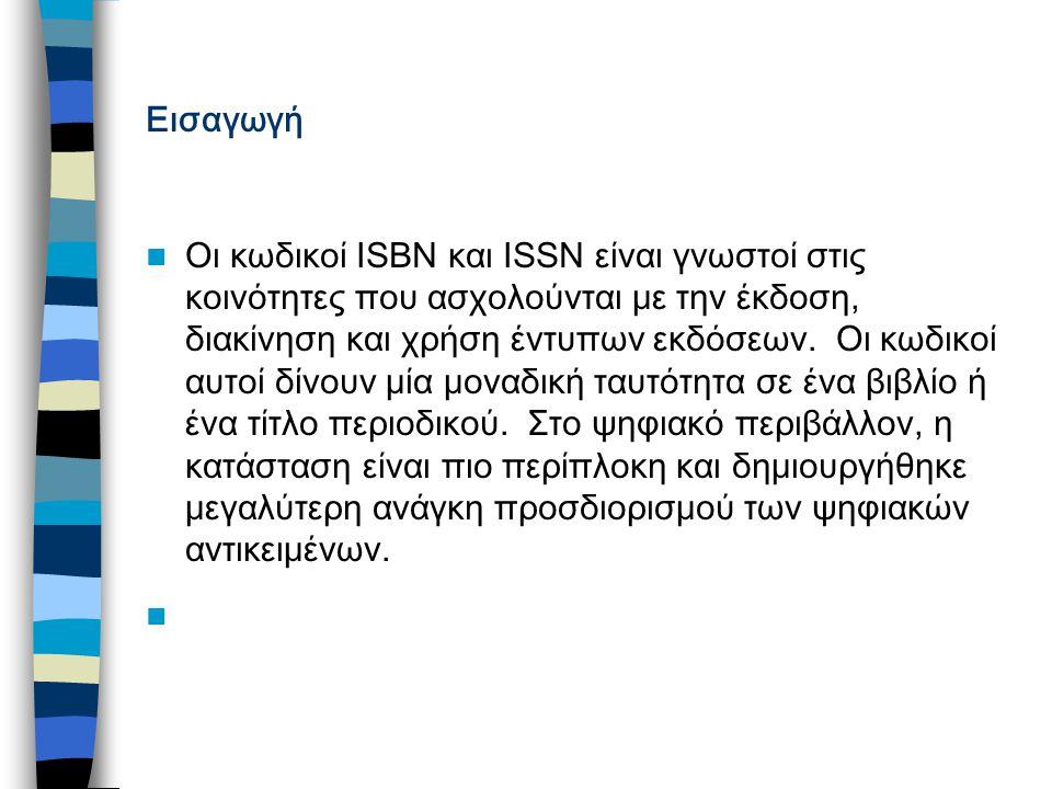 Εισαγωγή Οι κωδικοί ISBN και ISSN είναι γνωστοί στις κοινότητες που ασχολούνται με την έκδοση, διακίνηση και χρήση έντυπων εκδόσεων.