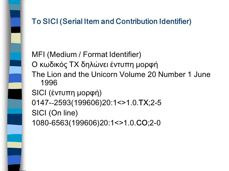 Το SICI (Serial Item and Contribution Identifier) MFI (Medium / Format Identifier) Ο κωδικός ΤΧ δηλώνει έντυπη μορφή The Lion and the Unicorn Volume 20 Number 1 June 1996 SICI (έντυπη μορφή) 0147- - 2593(199606)20:1<>1.0.TX;2-5 SICI (On line) 1080-6563(199606)20:1<>1.0.CO;2-0