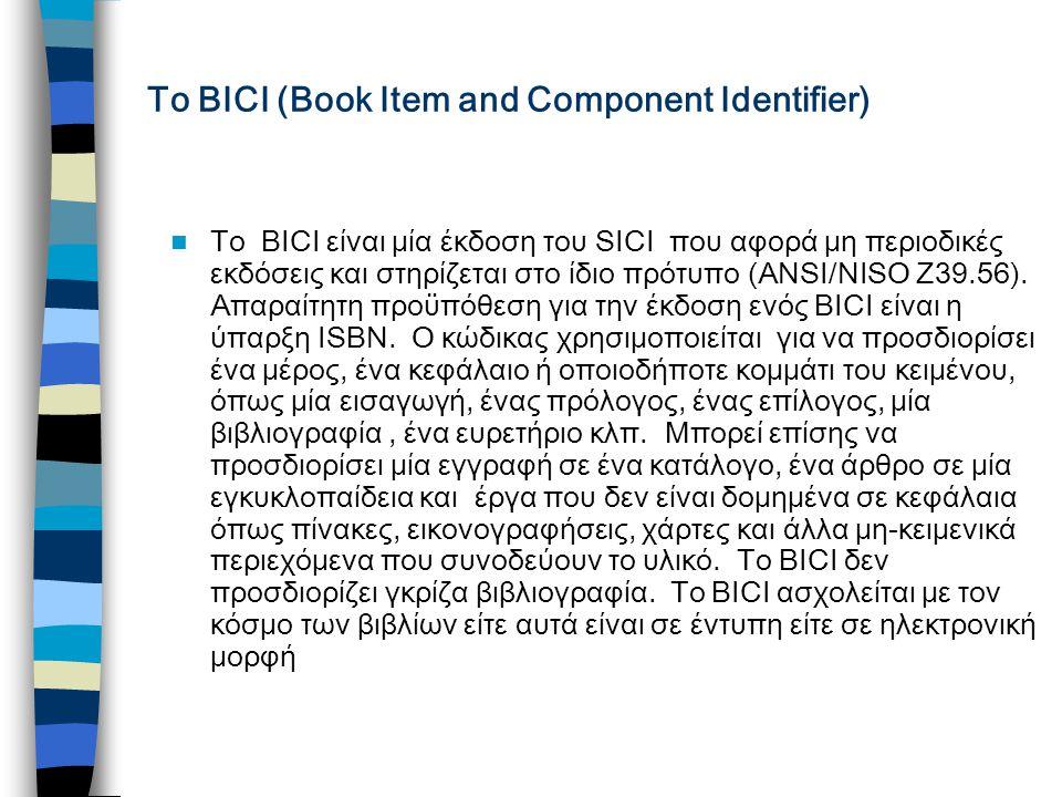 Το ΒΙCI (Book Item and Component Identifier) Το BICI είναι μία έκδοση του SICI που αφορά μη περιοδικές εκδόσεις και στηρίζεται στο ίδιο πρότυπο (ΑΝSΙ/ΝΙSΟ Ζ39.56).