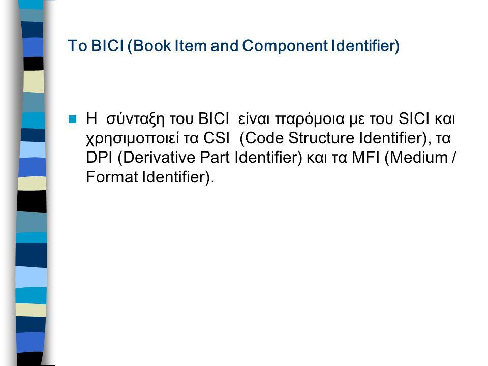 Το ΒΙCI (Book Item and Component Identifier) H σύνταξη του BICI είναι παρόμοια με του SICI και χρησιμοποιεί τα CSI (Code Structure Identifier), τα DPI (Derivative Part Identifier) και τα MFI (Medium / Format Identifier).